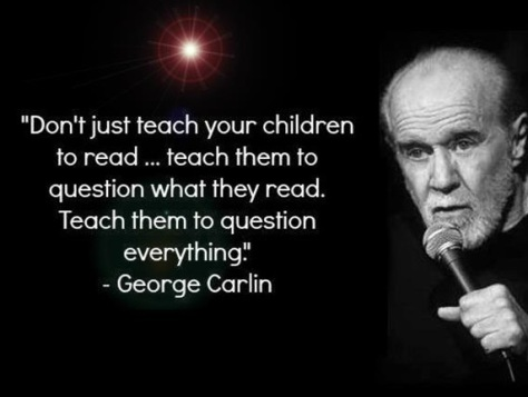Don't just teach your children to read.. Teach them to question what they read. Teach them to question everything George Carlin2
